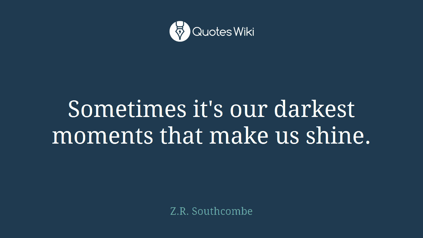 Sometimes it's our darkest moments that make us shine.