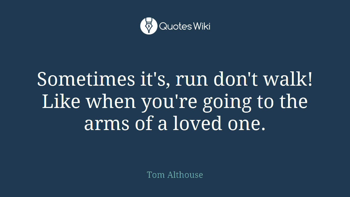 Sometimes it's, run don't walk! Like when you're going to the arms of a loved one.
