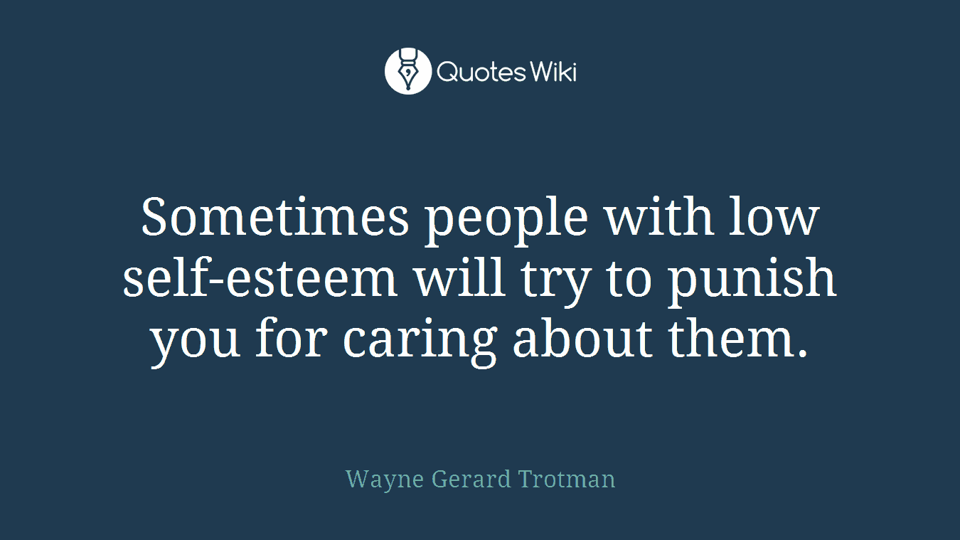 Sometimes people with low self-esteem will try to punish you for caring about them.
