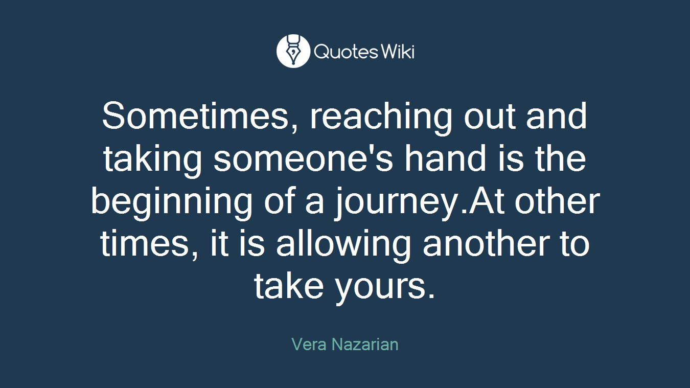 Sometimes, reaching out and taking someone's hand is the beginning of a journey.At other times, it is allowing another to take yours.