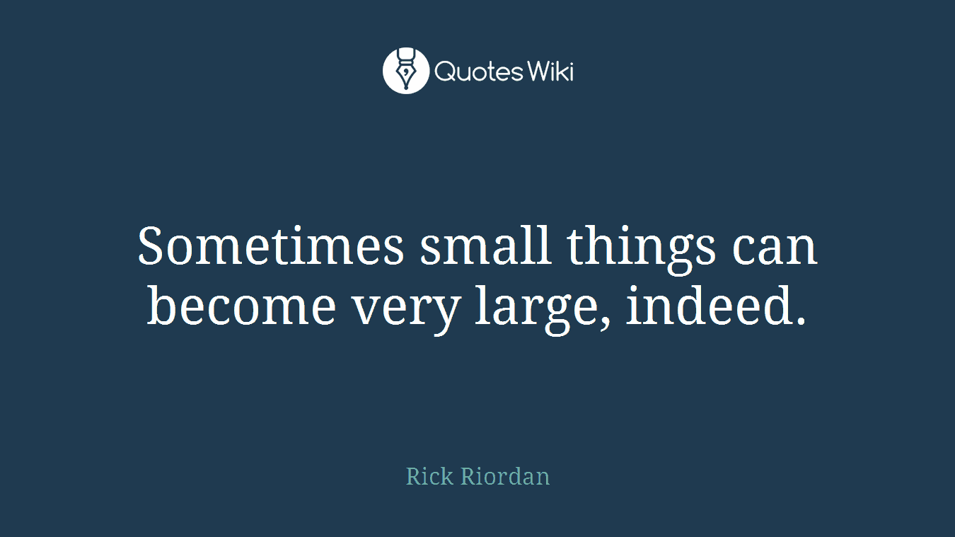 Sometimes small things can become very large, indeed.