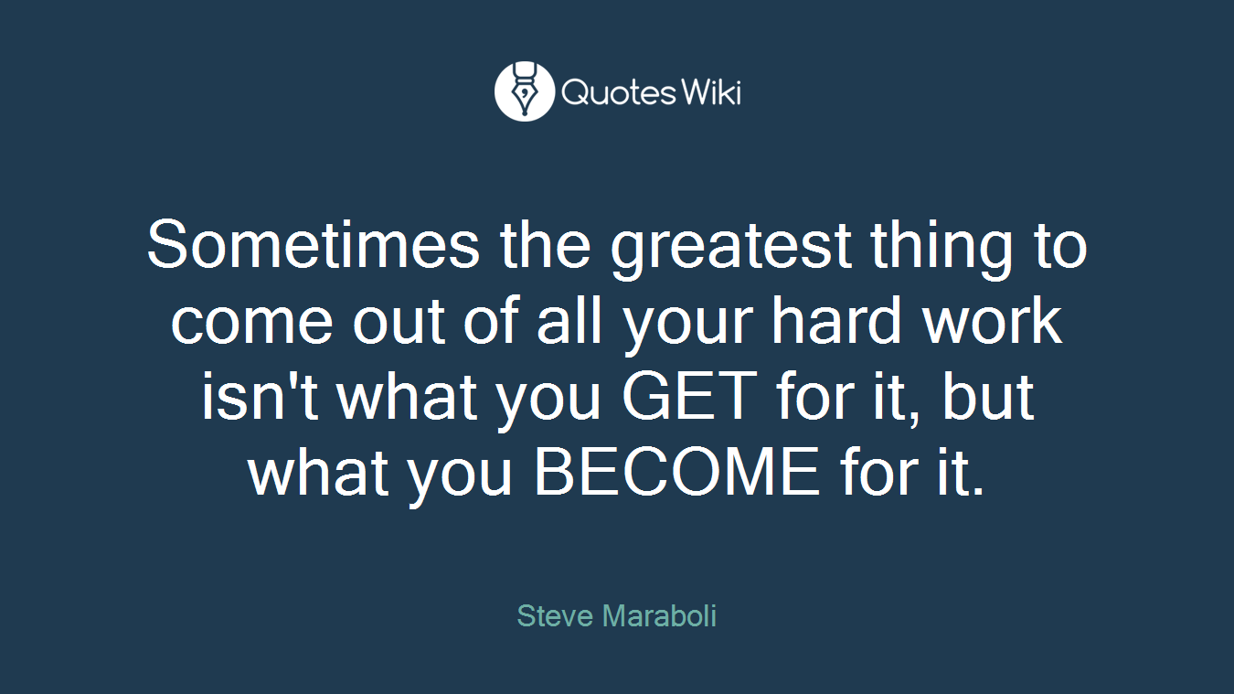Sometimes the greatest thing to come out of all your hard work isn't what you GET for it, but what you BECOME for it.