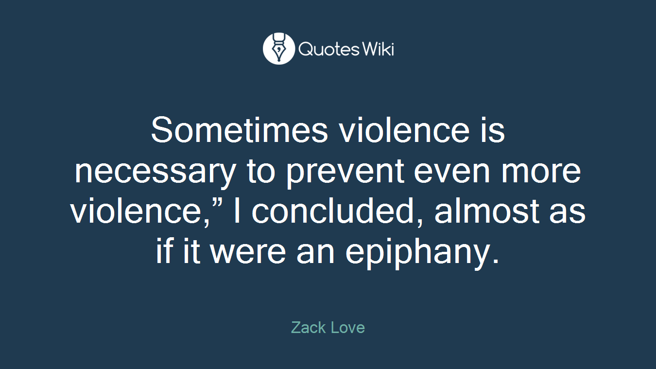 """Sometimes violence is necessary to prevent even more violence,"""" I concluded, almost as if it were an epiphany."""