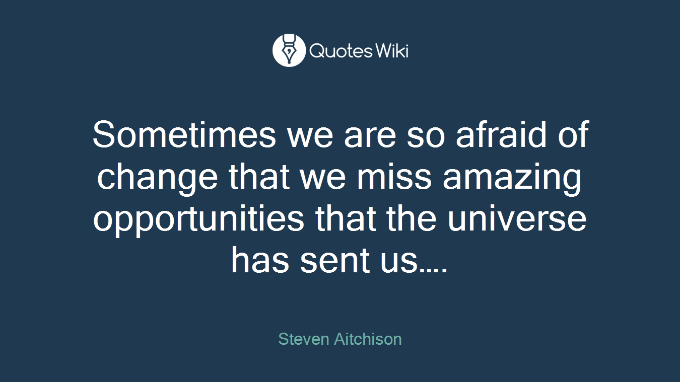Sometimes we are so afraid of change that we miss amazing opportunities that the universe has sent us….