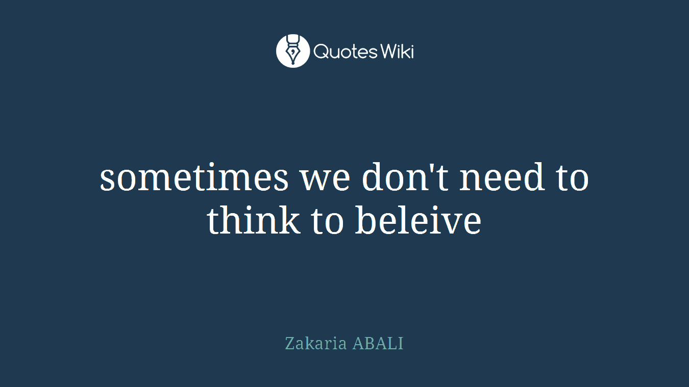 sometimes we don't need to think to beleive