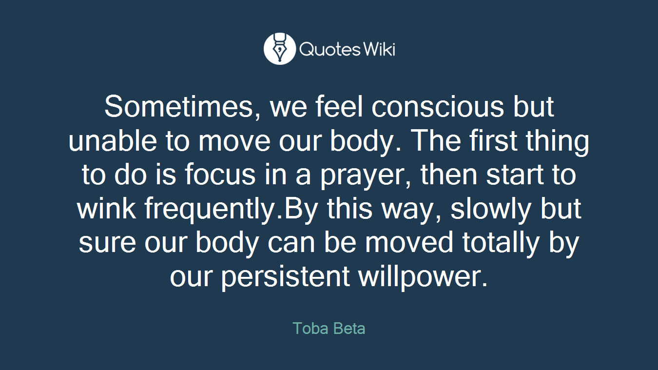 Sometimes, we feel conscious but unable to move our body. The first thing to do is focus in a prayer, then start to wink frequently.By this way, slowly but sure our body can be moved totally by our persistent willpower.