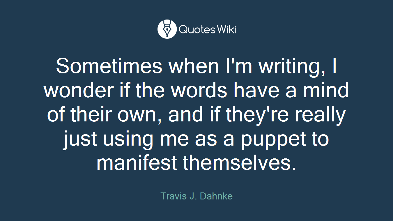 Sometimes when I'm writing, I wonder if the words have a mind of their own, and if they're really just using me as a puppet to manifest themselves.