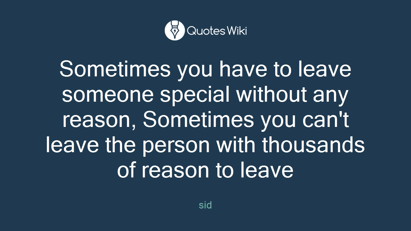 Sometimes you have to leave someone special without any reason, Sometimes you can't leave the person with thousands of reason to leave