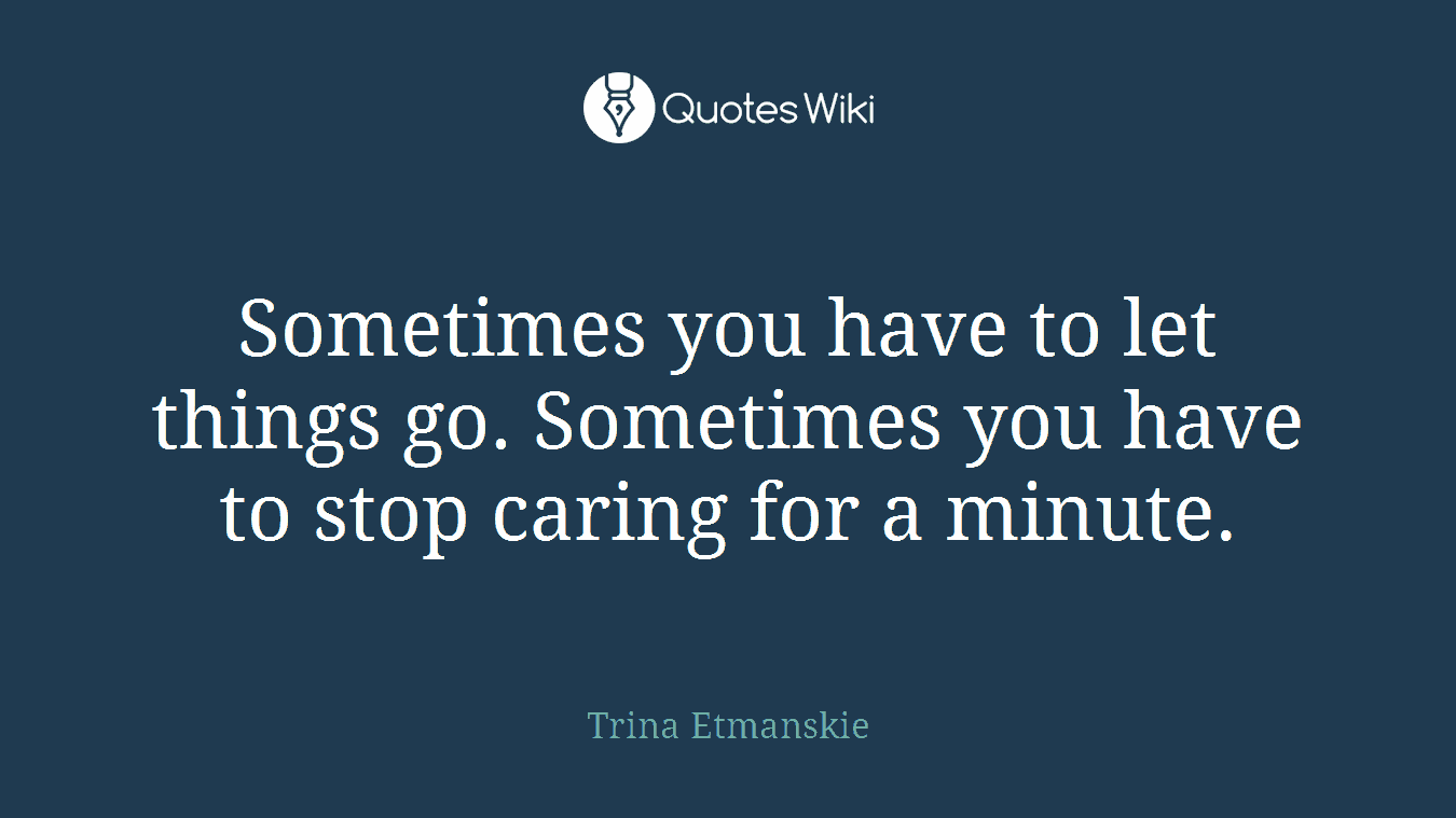 Sometimes you have to let things go. Sometimes you have to stop caring for a minute.