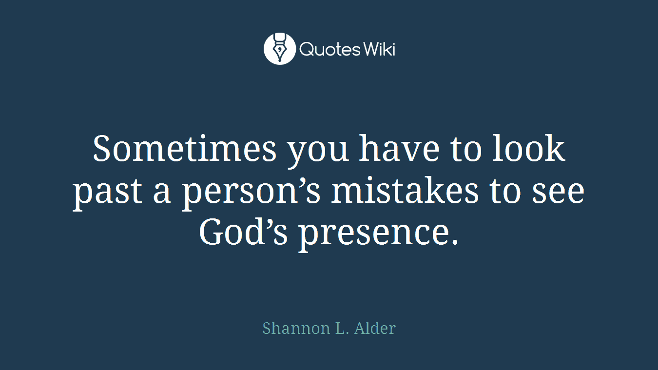 Sometimes you have to look past a person's mistakes to see God's presence.
