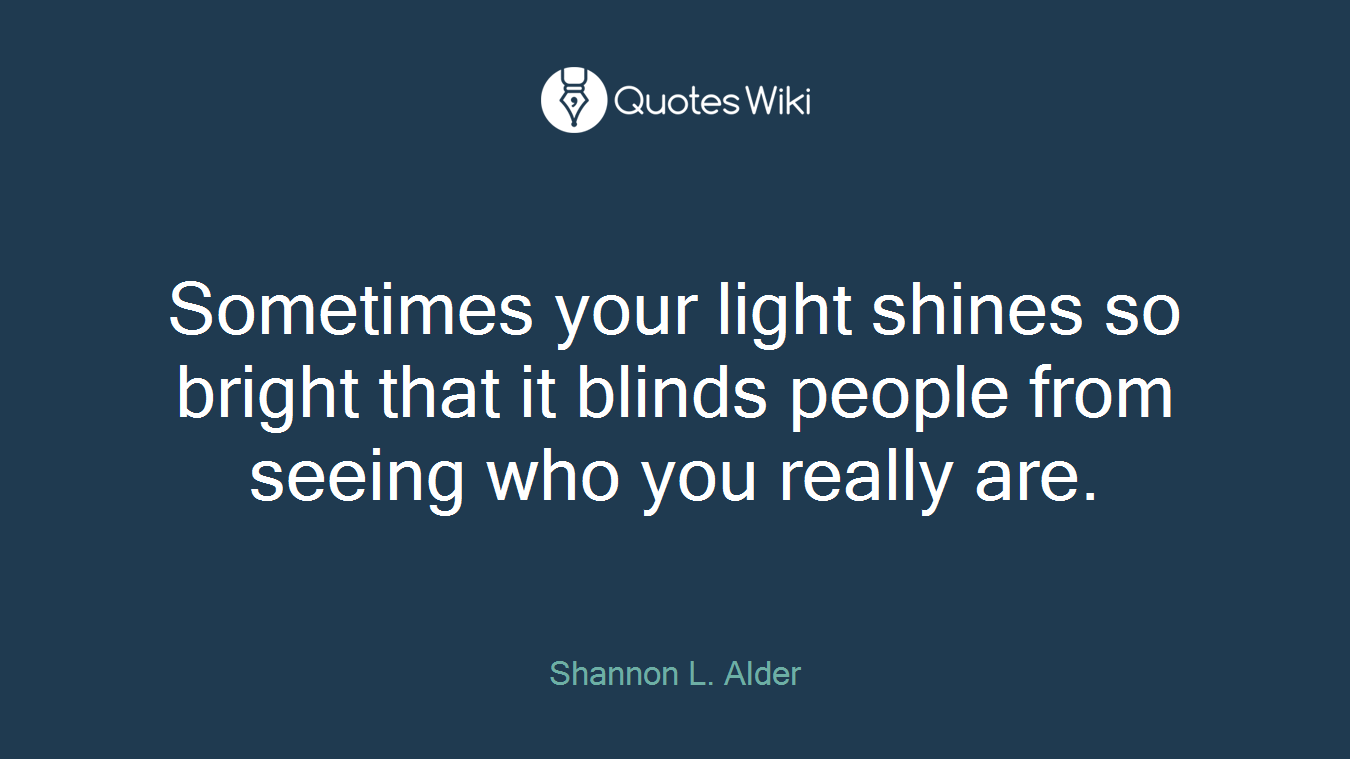 Sometimes your light shines so bright that it blinds people from seeing who you really are.