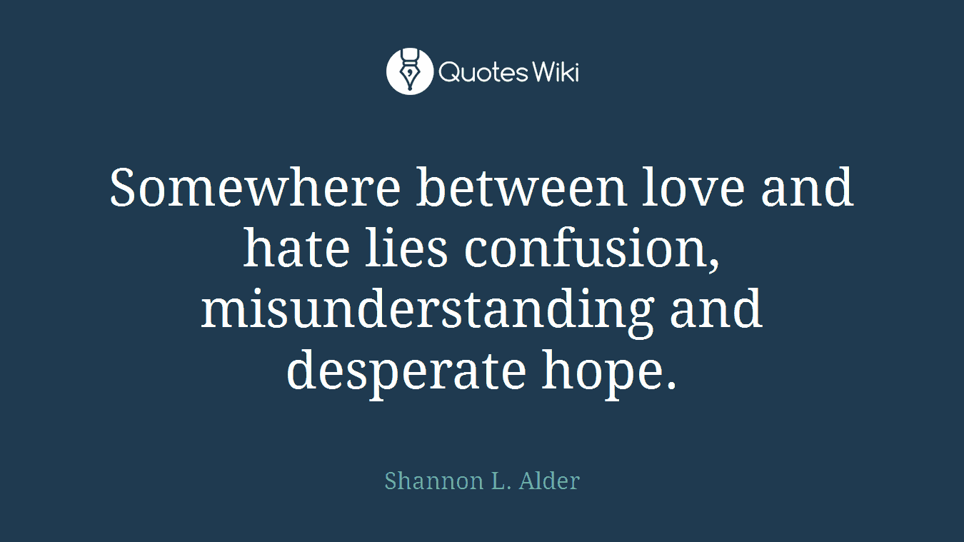 Somewhere Between Love And Hate Lies Confusion