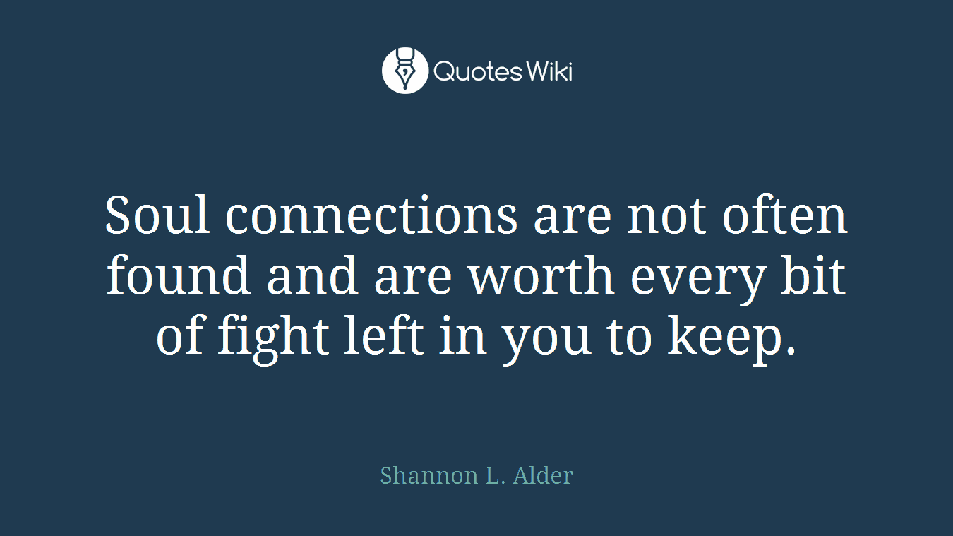 Soul connections are not often found and are worth every bit of fight left in you to keep.