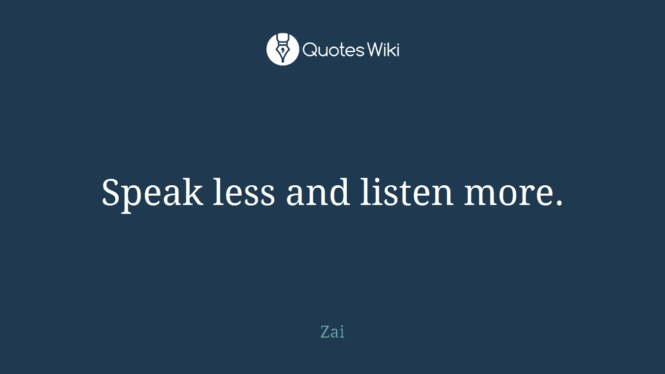 Speak less and listen more.