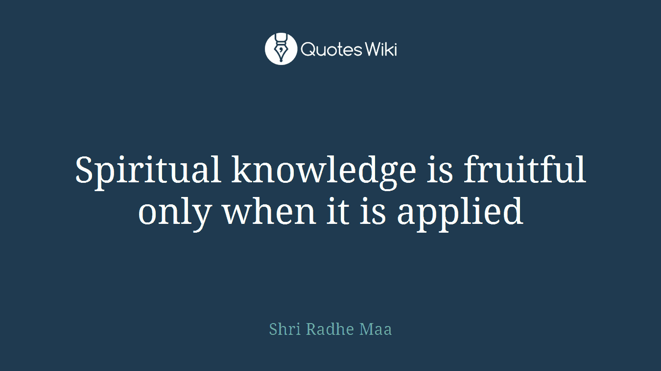 Spiritual knowledge is fruitful only when it is applied