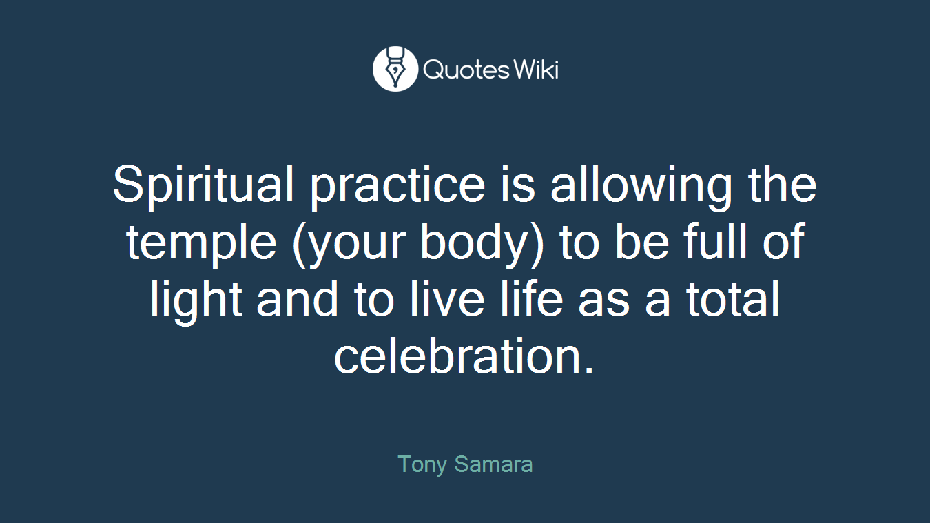 Spiritual practice is allowing the temple (your body) to be full of light and to live life as a total celebration.