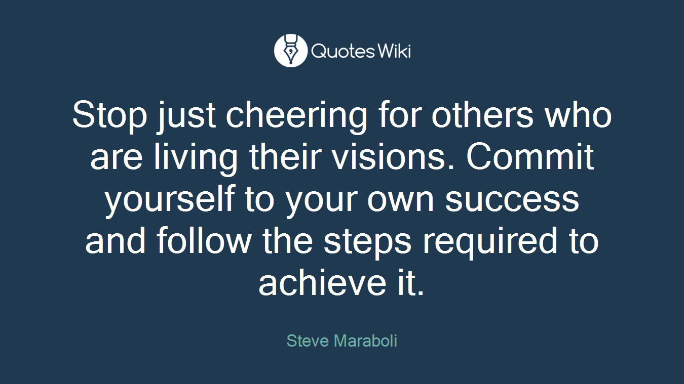 Stop just cheering for others who are living their visions. Commit yourself to your own success and follow the steps required to achieve it.