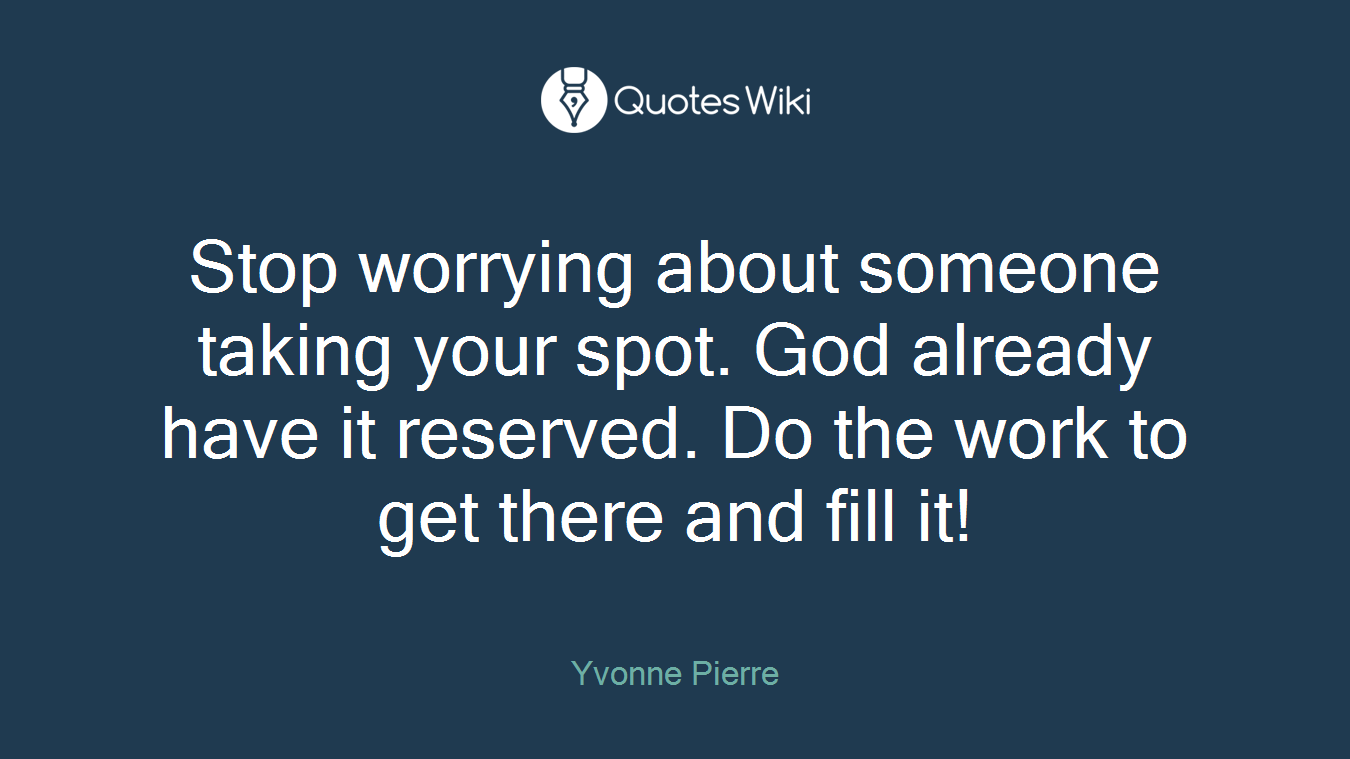 Stop worrying about someone taking your spot. God already have it reserved. Do the work to get there and fill it!