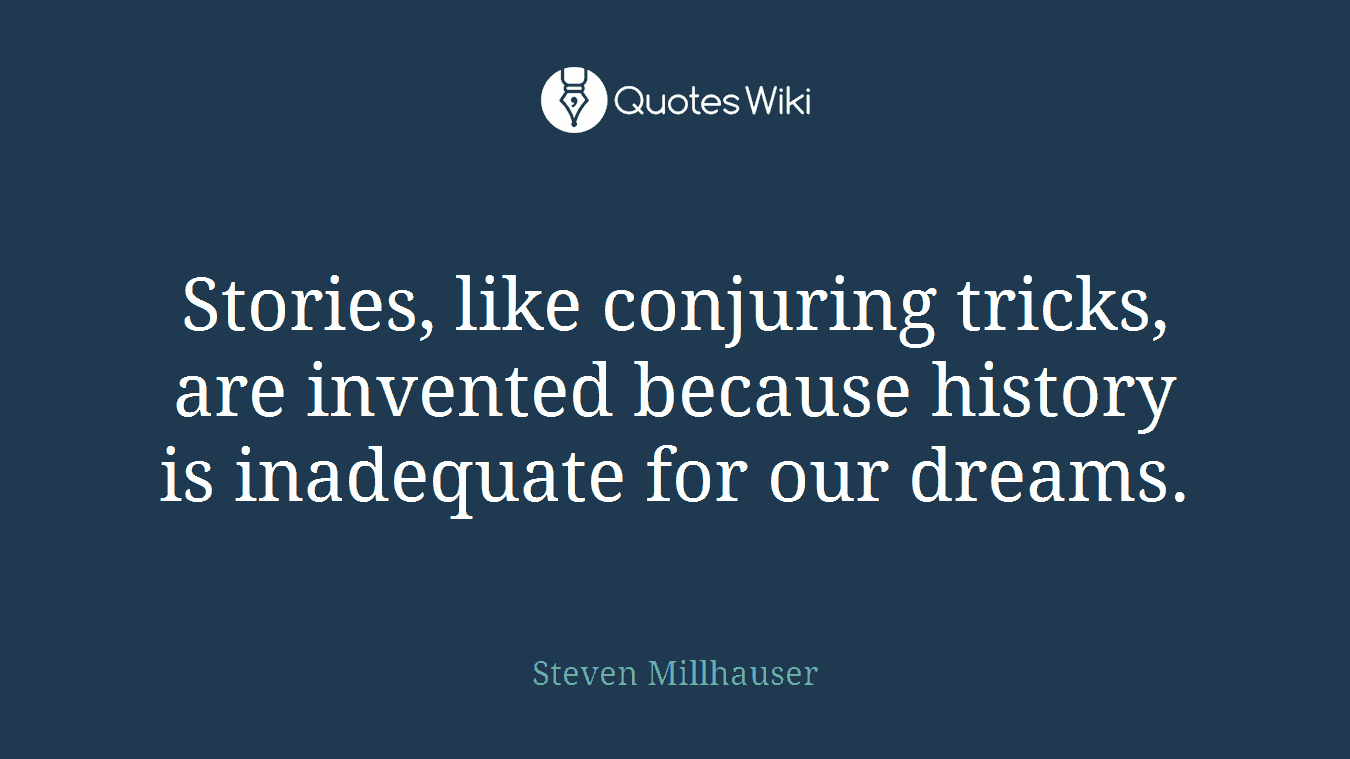 Stories, like conjuring tricks, are invented because history is inadequate for our dreams.