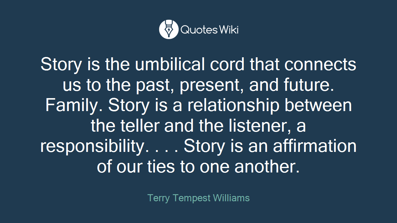 Story is the umbilical cord that connects us to the past, present, and future. Family. Story is a relationship between the teller and the listener, a responsibility. . . . Story is an affirmation of our ties to one another.