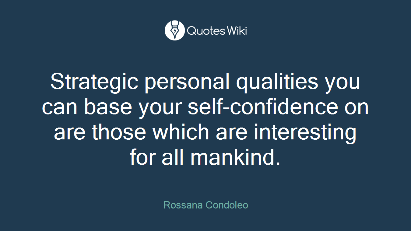 Strategic personal qualities you can base your self-confidence on are those which are interesting for all mankind.