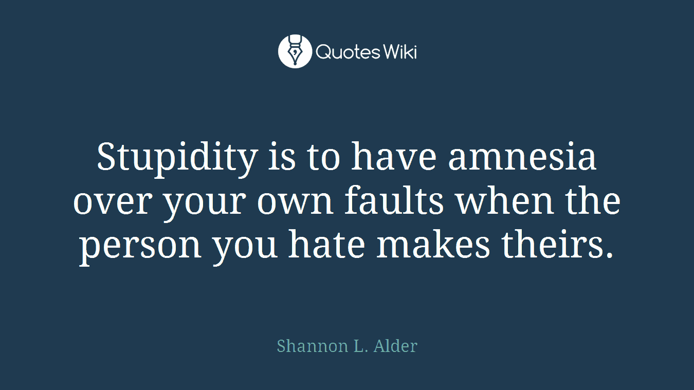 Stupidity is to have amnesia over your own faults when the person you hate makes theirs.