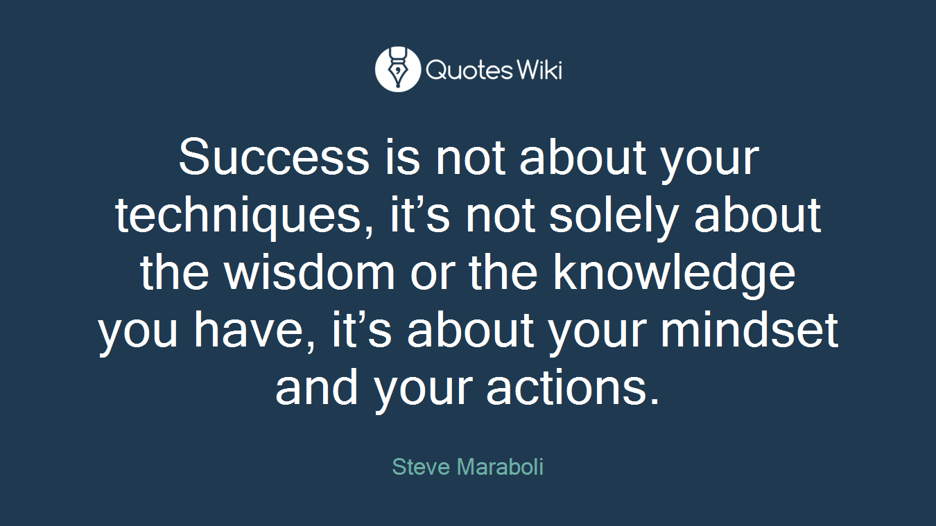 Success is not about your techniques, it's not solely about the wisdom or the knowledge you have, it's about your mindset and your actions.