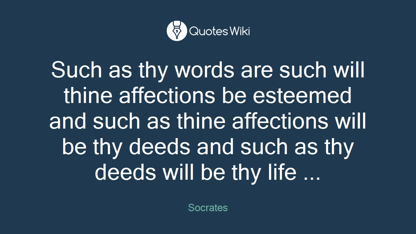 Such as thy words are such will thine affections be esteemed and such as thine affections will be thy deeds and such as thy deeds will be thy life ...