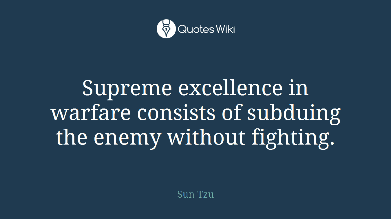 Supreme excellence in warfare consists of subduing the enemy without fighting.