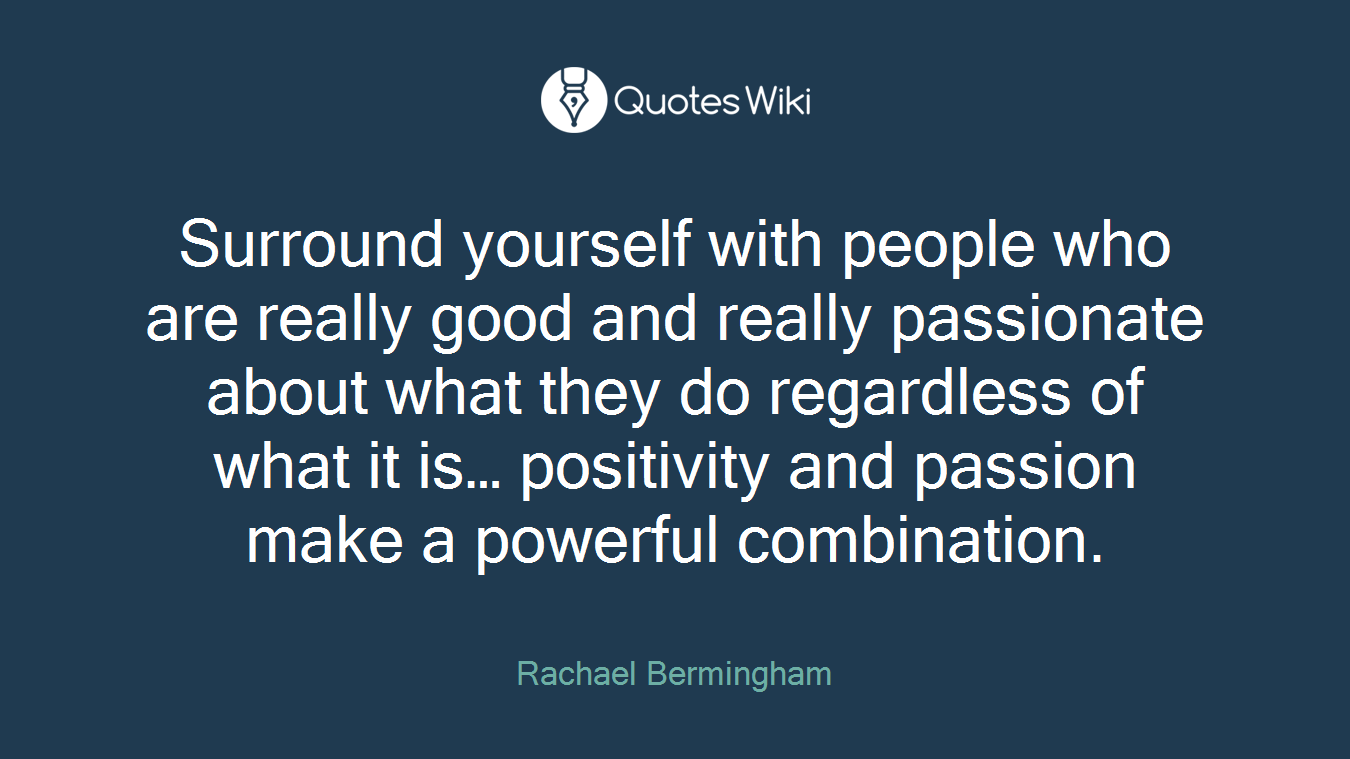 Surround yourself with people who are really good and really passionate about what they do regardless of what it is… positivity and passion make a powerful combination.