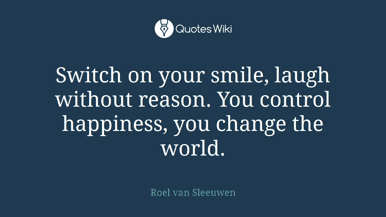 Switch on your smile, laugh without reason. You control happiness, you change the world.