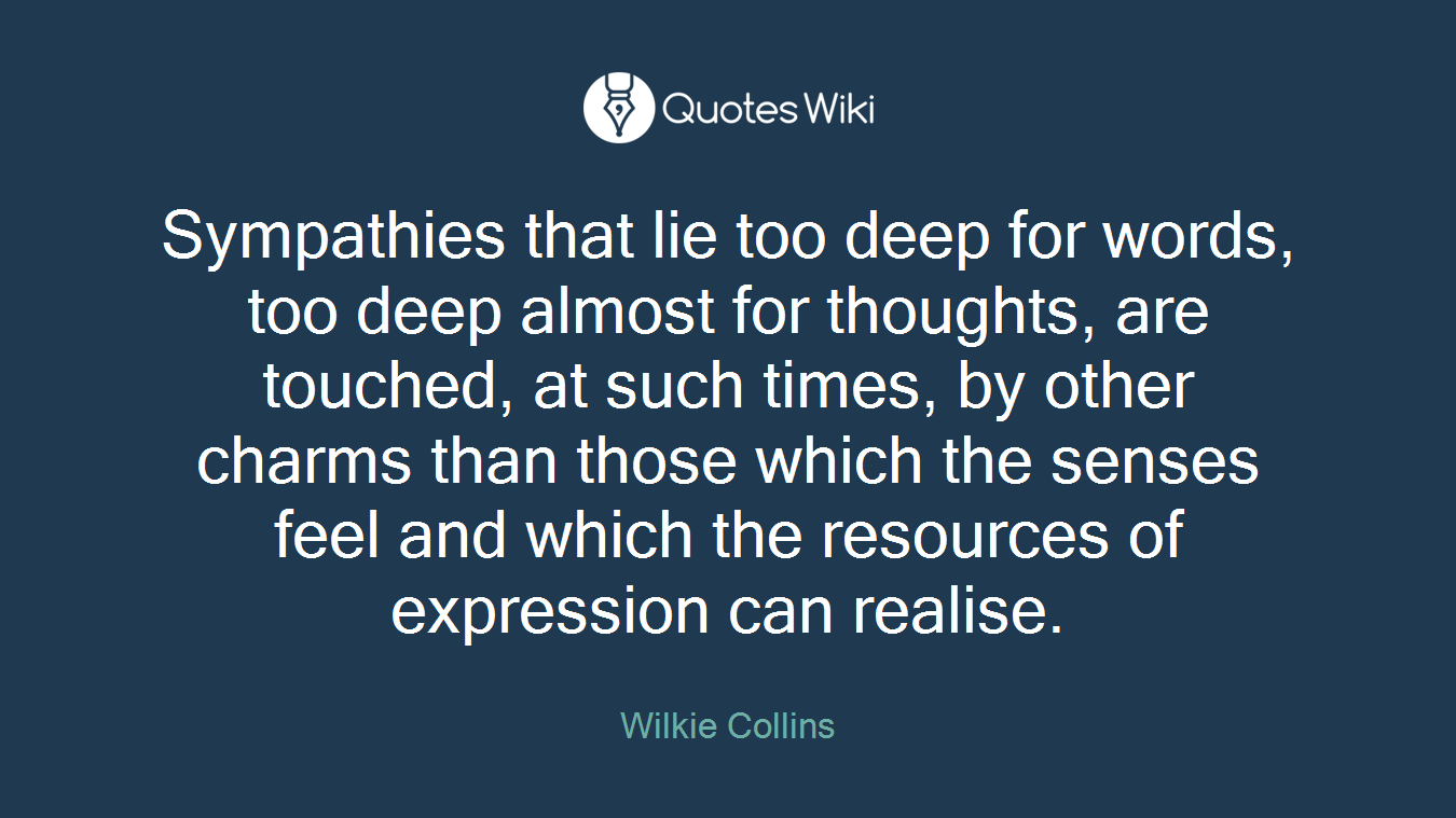 Sympathies that lie too deep for words, too deep almost for thoughts, are touched, at such times, by other charms than those which the senses feel and which the resources of expression can realise.