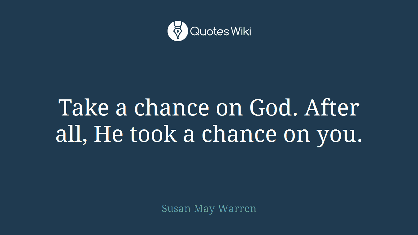 Take a chance on God. After all, He took a chance on you.