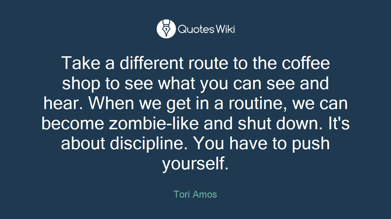 Take a different route to the coffee shop to see what you can see and hear. When we get in a routine, we can become zombie-like and shut down. It's about discipline. You have to push yourself.