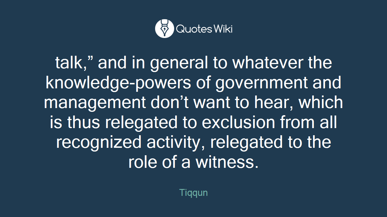 "talk,"" and in general to whatever the knowledge-powers of government and management don't want to hear, which is thus relegated to exclusion from all recognized activity, relegated to the role of a witness."