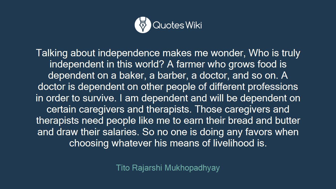 Talking about independence makes me wonder, Who is truly independent in this world? A farmer who grows food is dependent on a baker, a barber, a doctor, and so on. A doctor is dependent on other people of different professions in order to survive. I am dependent and will be dependent on certain caregivers and therapists. Those caregivers and therapists need people like me to earn their bread and butter and draw their salaries. So no one is doing any favors when choosing whatever his means of livelihood is.
