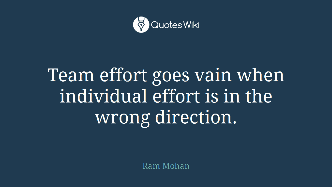 Team effort goes vain when individual effort is in the wrong direction.