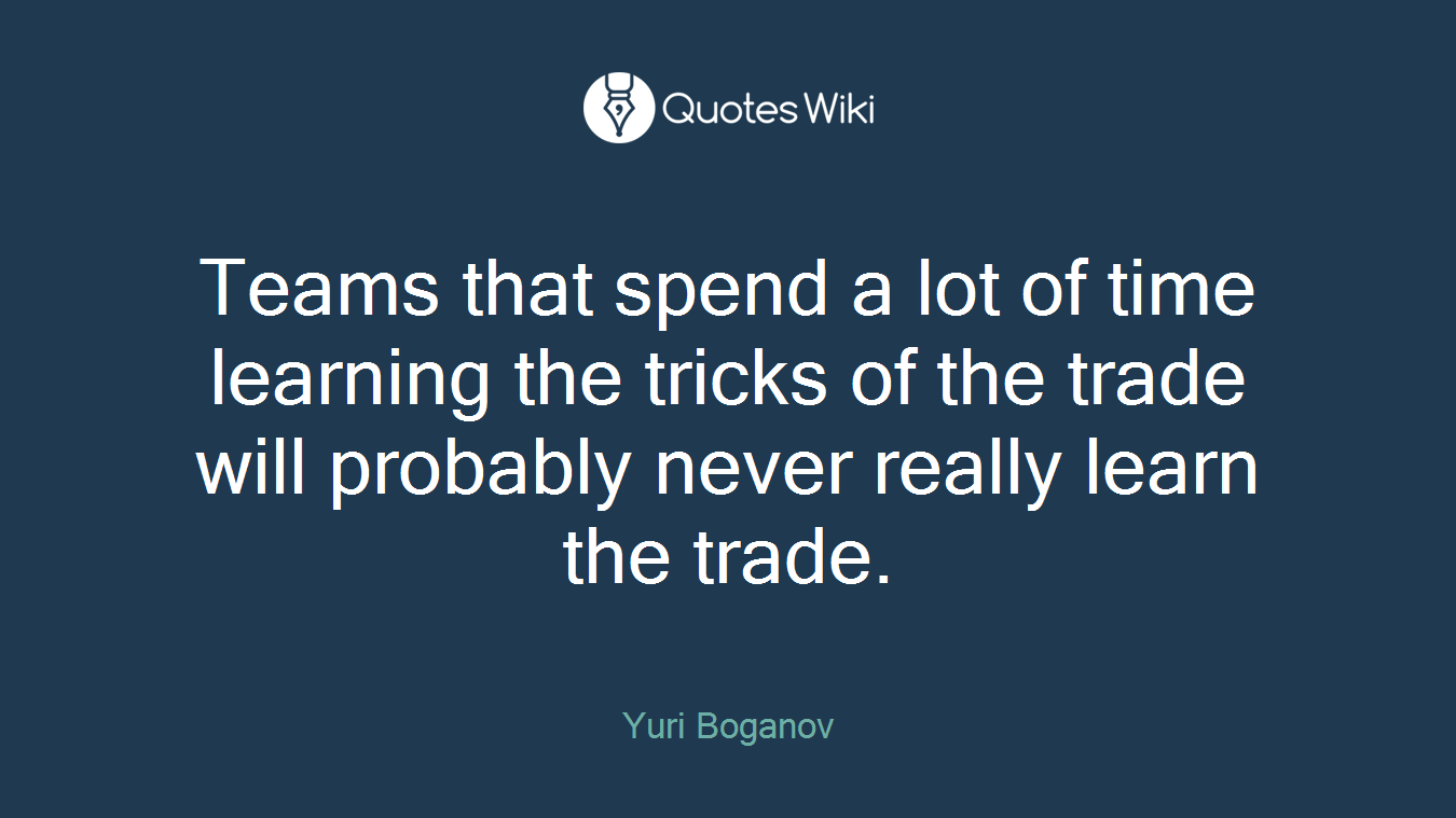 Teams that spend a lot of time learning the tricks of the trade will probably never really learn the trade.