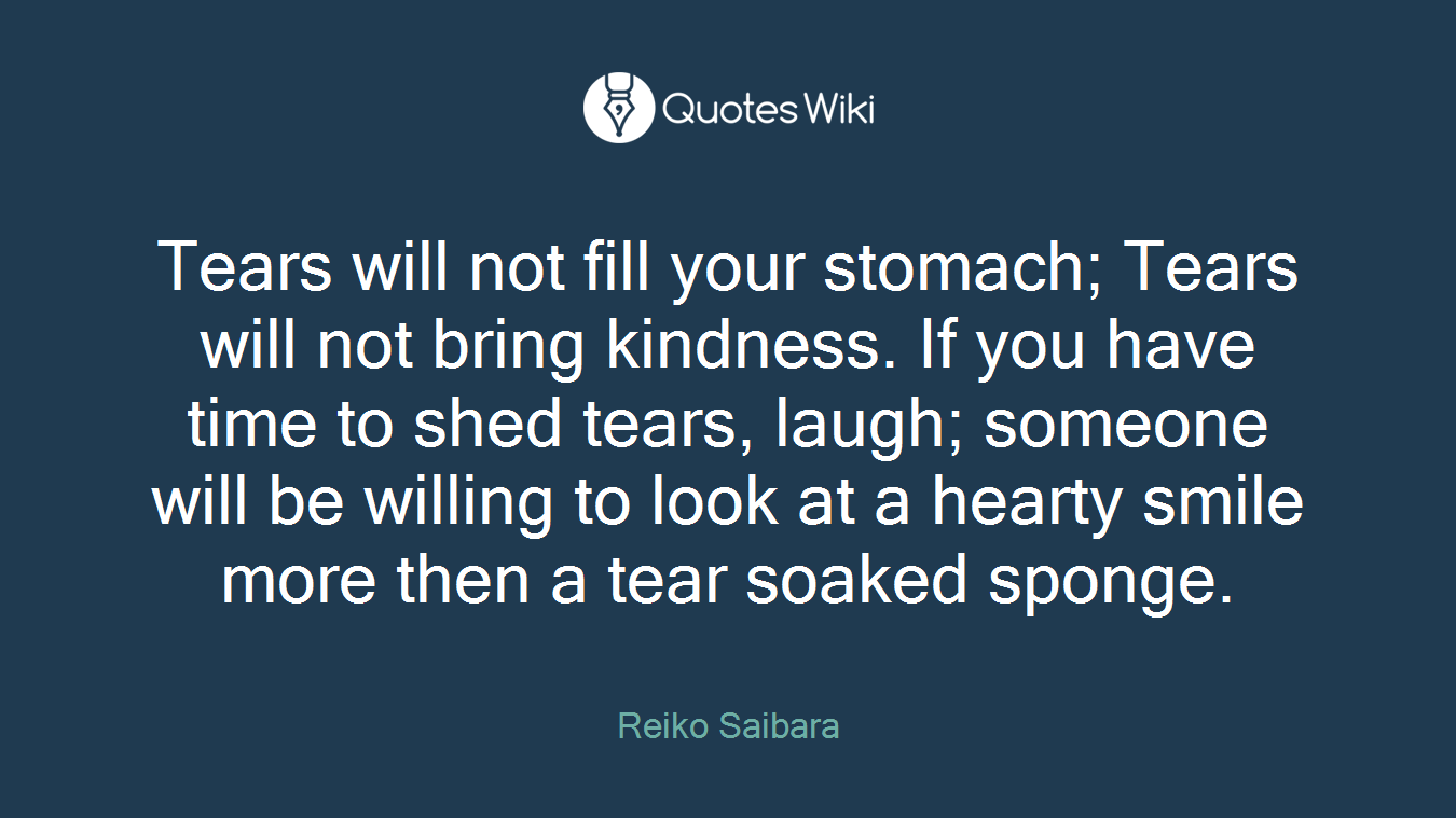 Tears will not fill your stomach; Tears will not bring kindness. If you have time to shed tears, laugh; someone will be willing to look at a hearty smile more then a tear soaked sponge.