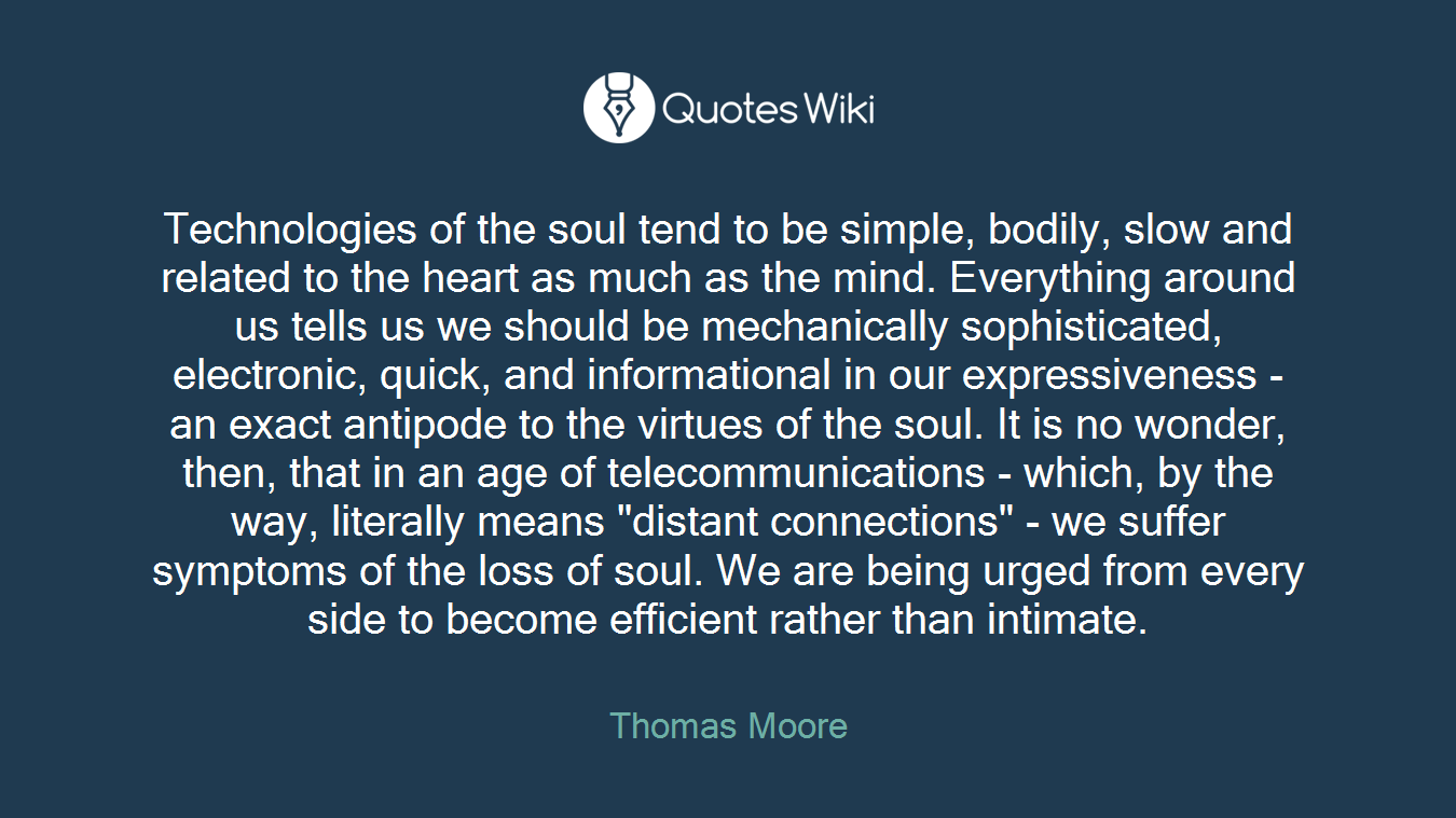 """Technologies of the soul tend to be simple, bodily, slow and related to the heart as much as the mind. Everything around us tells us we should be mechanically sophisticated, electronic, quick, and informational in our expressiveness - an exact antipode to the virtues of the soul. It is no wonder, then, that in an age of telecommunications - which, by the way, literally means """"distant connections"""" - we suffer symptoms of the loss of soul. We are being urged from every side to become efficient rather than intimate."""