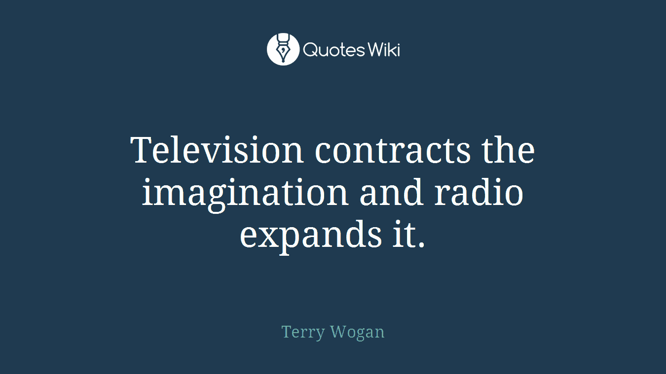 Television contracts the imagination and radio expands it.