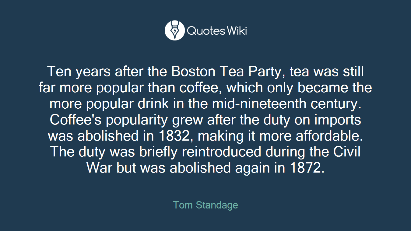 Ten years after the Boston Tea Party, tea was still far more popular than coffee, which only became the more popular drink in the mid-nineteenth century. Coffee's popularity grew after the duty on imports was abolished in 1832, making it more affordable. The duty was briefly reintroduced during the Civil War but was abolished again in 1872.