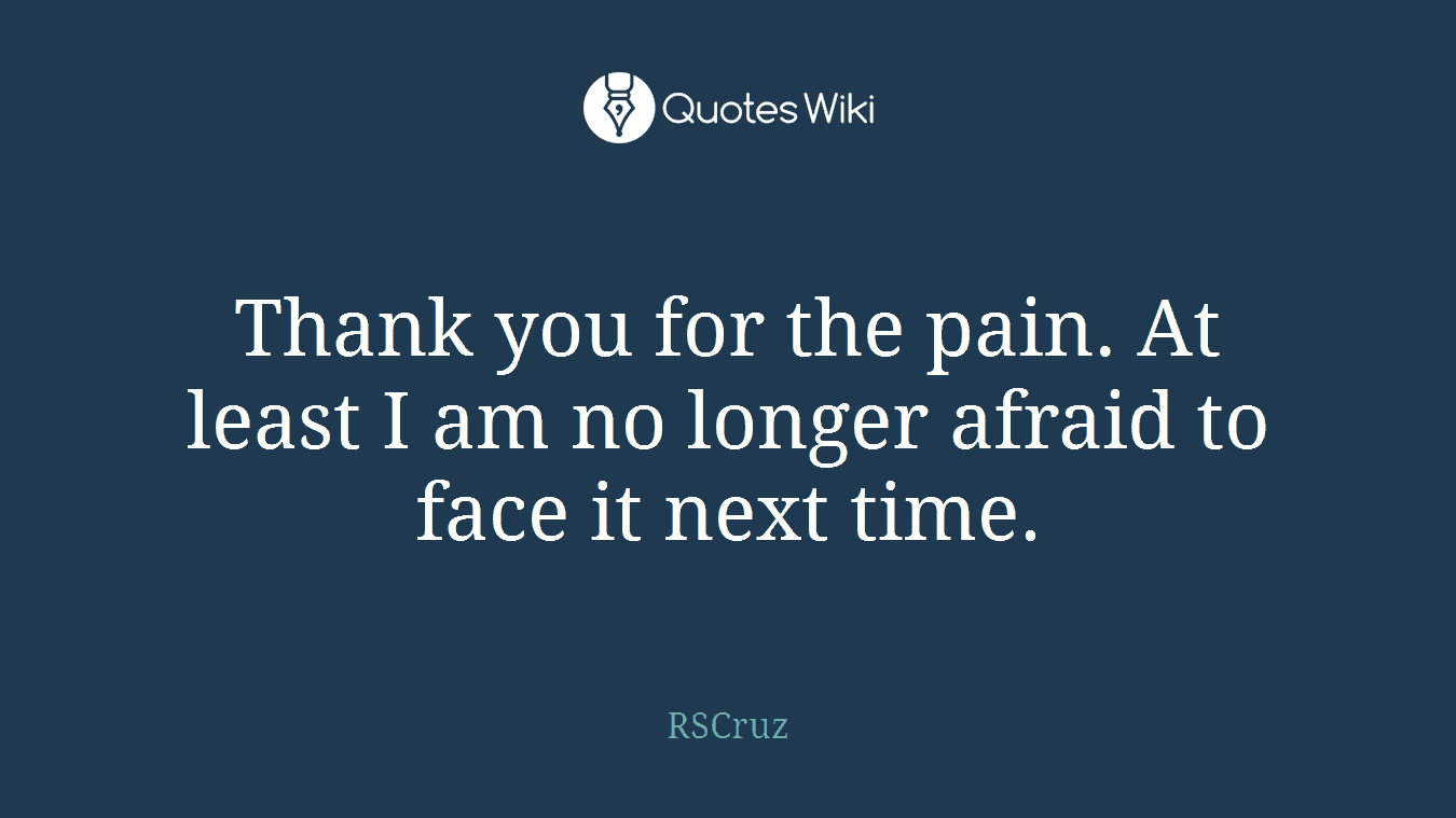 Thank you for the pain. At least I am no longer afraid to face it next time.