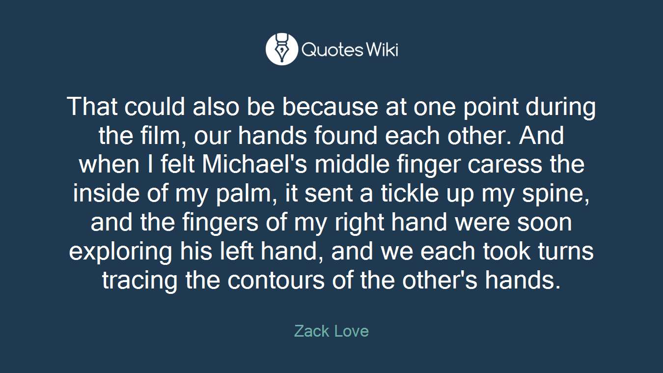 That could also be because at one point during the film, our hands found each other. And when I felt Michael's middle finger caress the inside of my palm, it sent a tickle up my spine, and the fingers of my right hand were soon exploring his left hand, and we each took turns tracing the contours of the other's hands.