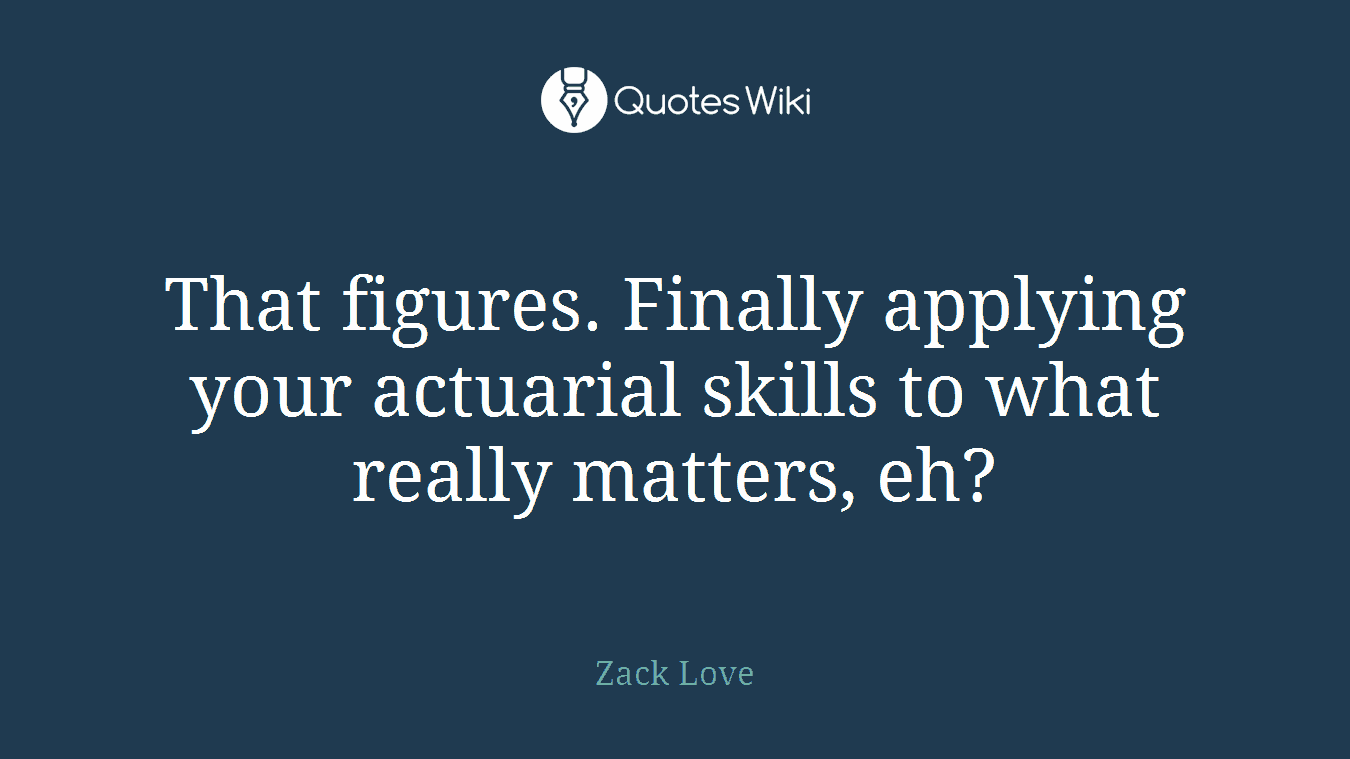That figures. Finally applying your actuarial skills to what really matters, eh?