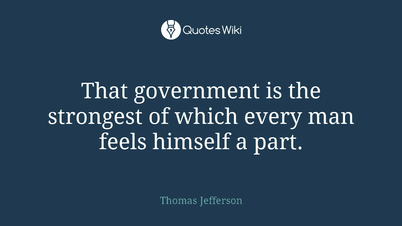 That government is the strongest of which every man feels himself a part.
