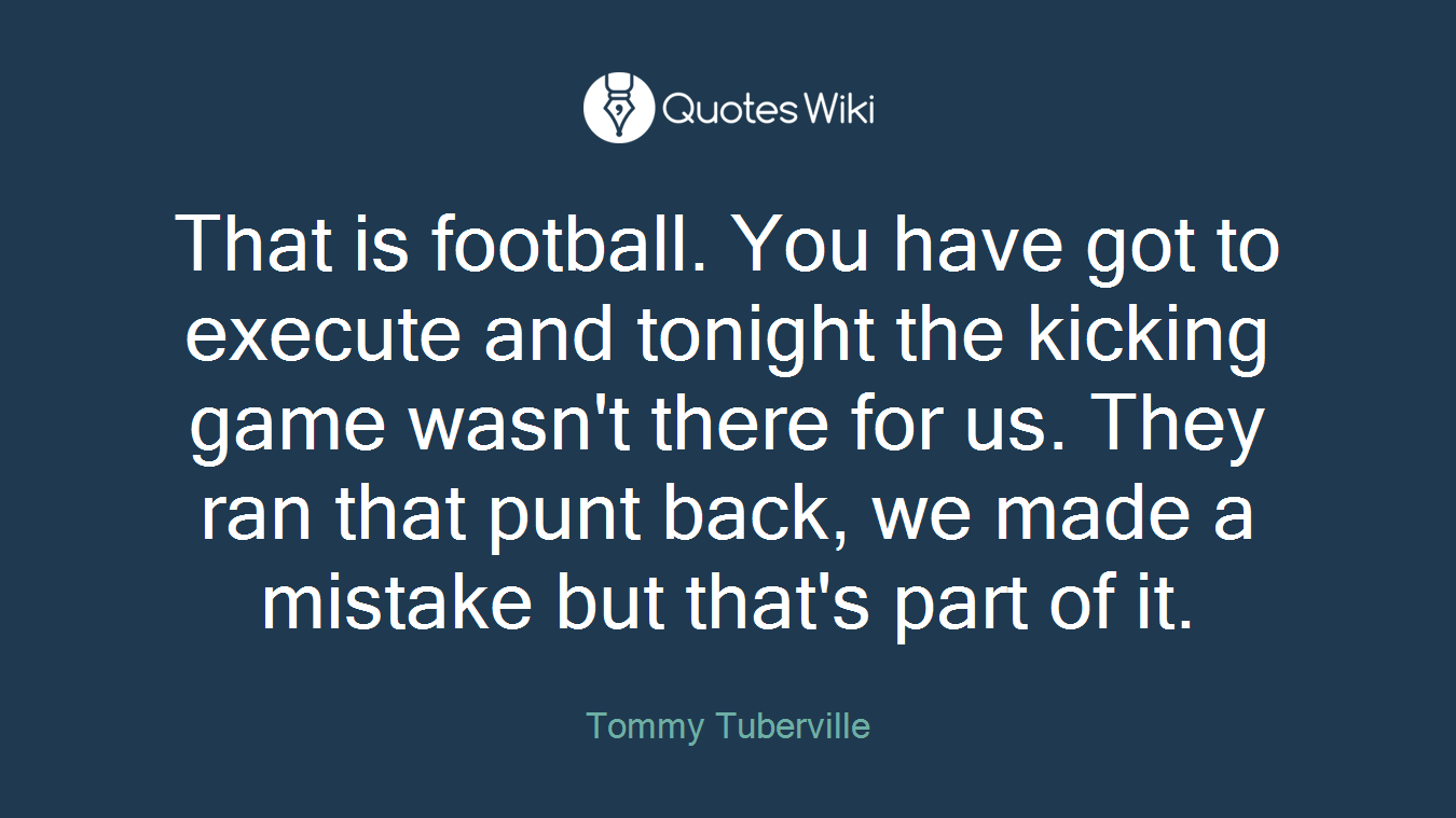 That is football. You have got to execute and tonight the kicking game wasn't there for us. They ran that punt back, we made a mistake but that's part of it.