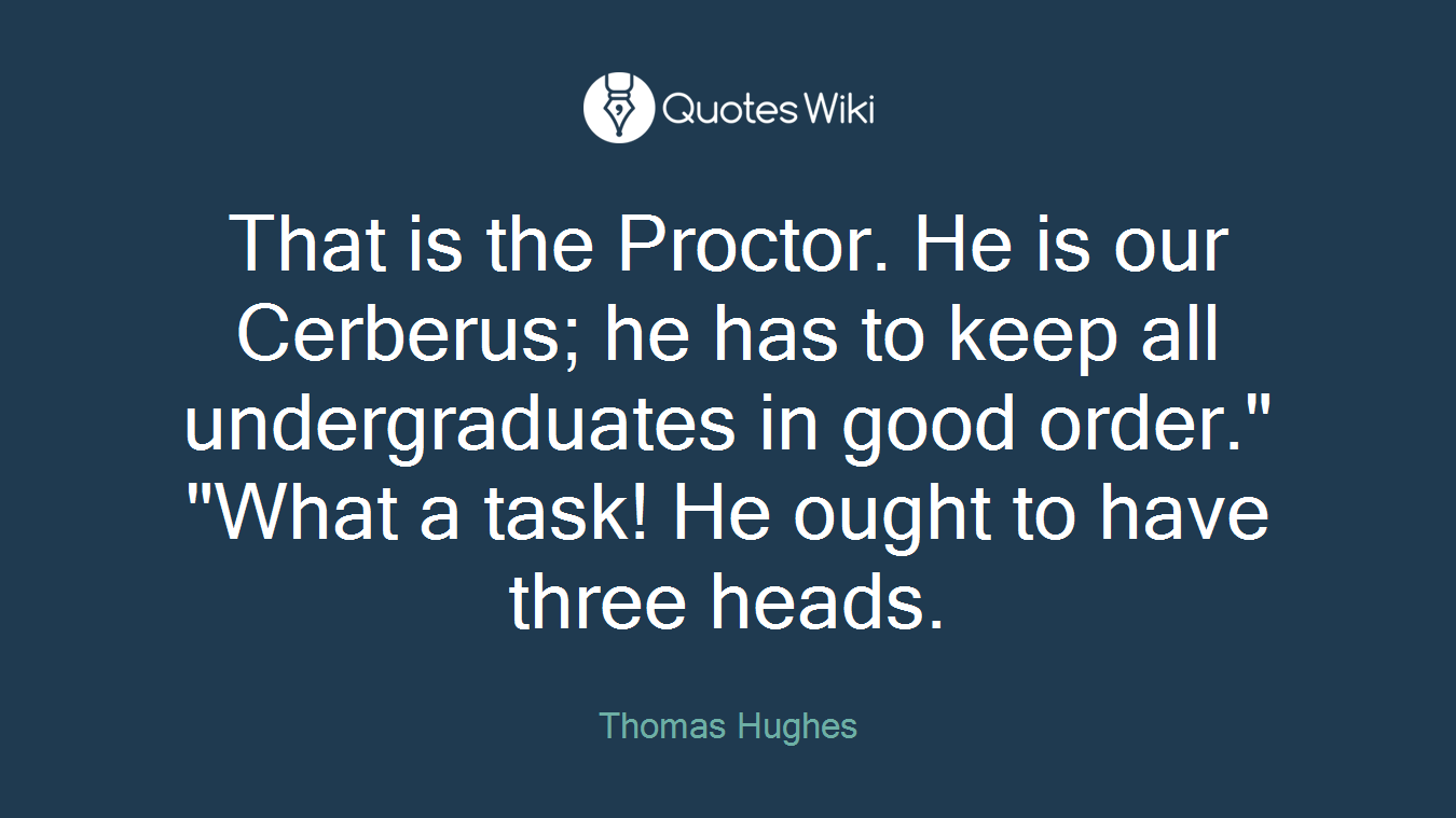 """That is the Proctor. He is our Cerberus; he has to keep all undergraduates in good order."""" """"What a task! He ought to have three heads."""