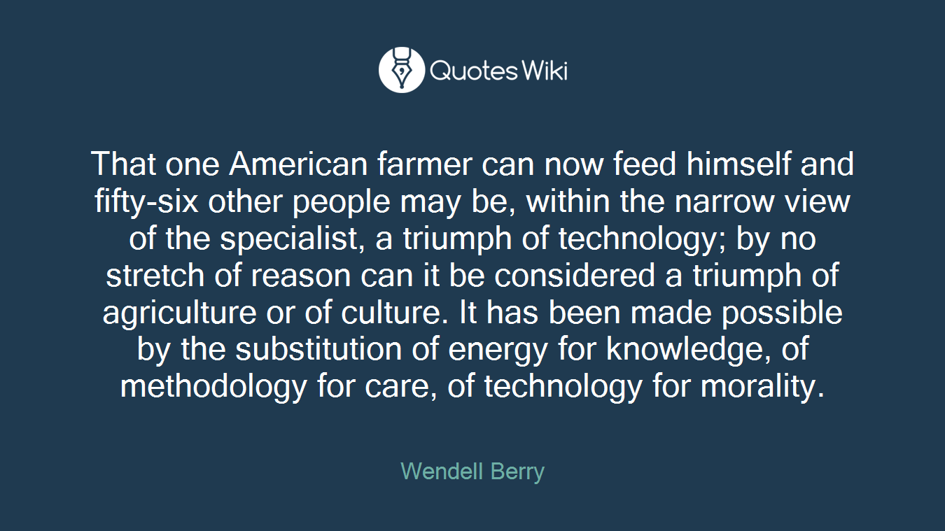 That one American farmer can now feed himself and fifty-six other people may be, within the narrow view of the specialist, a triumph of technology; by no stretch of reason can it be considered a triumph of agriculture or of culture. It has been made possible by the substitution of energy for knowledge, of methodology for care, of technology for morality.