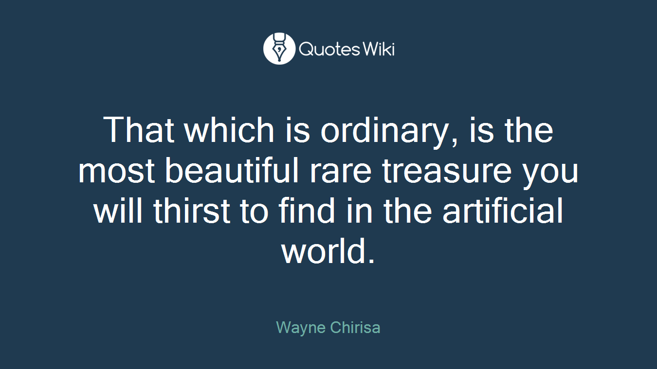 That which is ordinary, is the most beautiful rare treasure you will thirst to find in the artificial world.